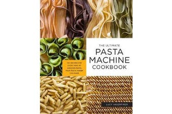 The Ultimate Pasta Machine Cookbook - 100 Recipes for Every Kind of Amazing Pasta Your Pasta Maker Can Make