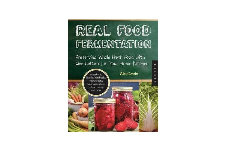 Real Food Fermentation - Preserving Whole Fresh Food with Live Cultures in Your Home Kitchen