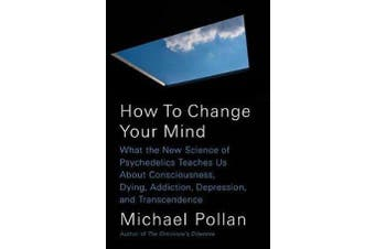 How to Change Your Mind - What the New Science of Psychedelics Teaches Us about Consciousness, Dying, Addiction, Depression, and Transcendence
