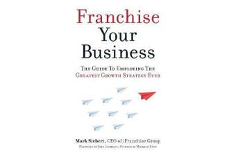Franchise Your Business - The Guide to Employing the Greatest Growth Strategy Ever