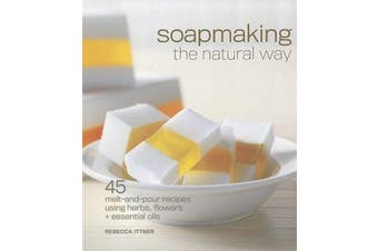 Soapmaking the Natural Way - 45 Melt-and-Pour Recipes Using Herbs, Flowers & Essential Oils