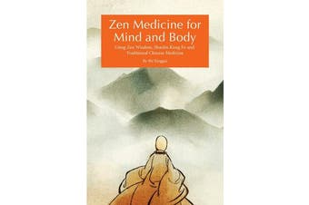 Zen Medicine for Mind and Body - Using Zen Wisdom, Shaolin Kung Fu and Traditional Chinese Medicine