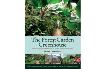 The Forest Garden Greenhouse - How to Design and Manage an Indoor Permaculture Oasis