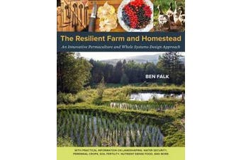 The Resilient Farm and Homestead - An Innovative Permaculture and Whole Systems Design Approach