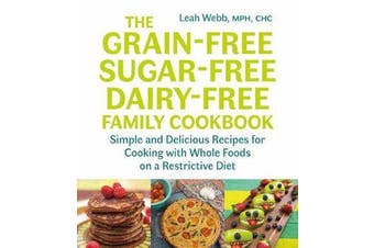 The Grain-Free, Sugar-Free, Dairy-Free Family Cookbook - Simple and Delicious Recipes for Cooking with Whole Foods on a Restrictive Diet
