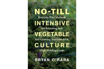 No-Till Intensive Vegetable Culture - Pesticide-Free Methods for Restoring Soil and Growing Nutrient-Rich, High-Yielding Crops