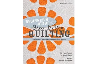 Beginner's Guide to Free-Motion Quilting - 50+ Visual Tutorials to Get You Started * Professional Quality-Results on Your Home Machine