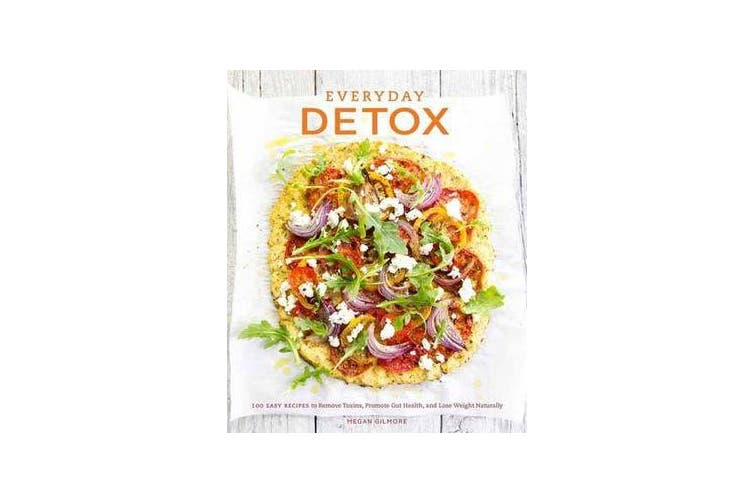 Everyday Detox - 100 Easy Recipes to Remove Toxins, Promote Gut Health, and Lose Weight Naturally