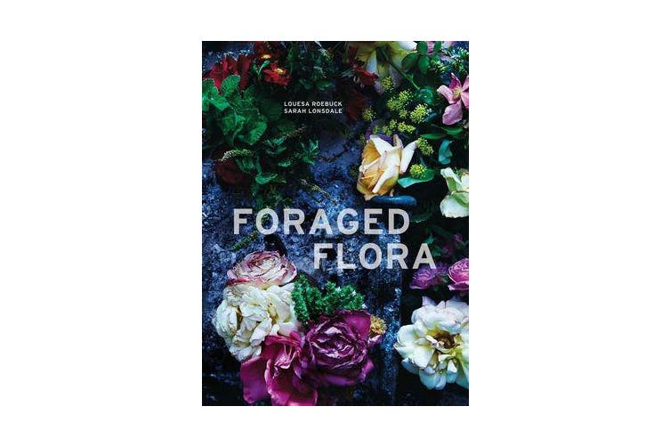 Foraged Flora - A Year of Gathering and Arranging Wild Plants and Flowers