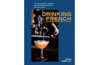 Drinking French - The Iconic Cocktails, Ap ritifs, and Caf  Traditions of France, with 160 Recipes