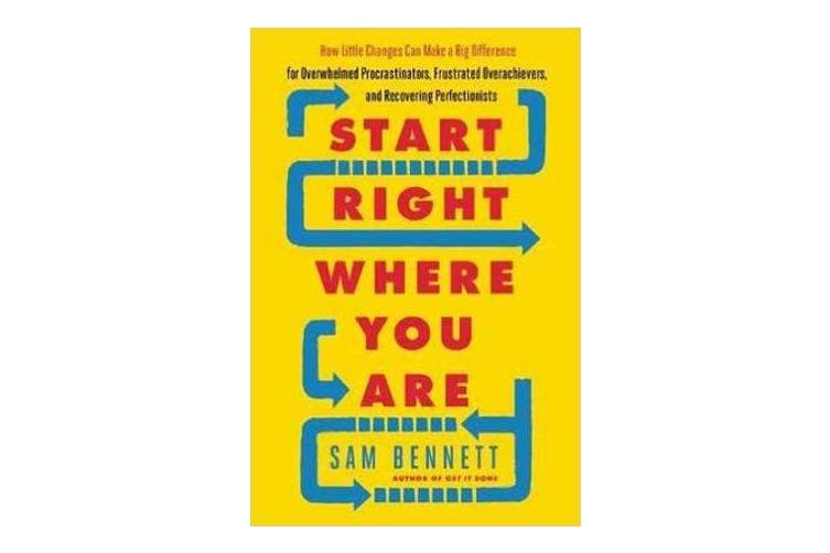 Start Right Where You are - How Little Changes Can Make a Big Difference for Overwhelmed Procrastinators, Frustrated Overachievers, and Recovering Perfectionists