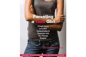 Parenting a Teen Girl - A Crash Course on Conflict, Communication and Connection with Your Teenage Daughter