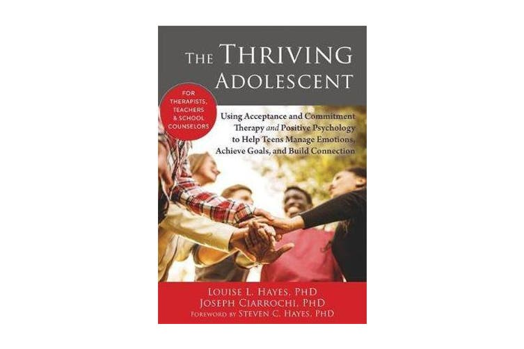 The Thriving Adolescent - Using Acceptance and Commitment Therapy and Positive Psychology to Help Teens Manage Emotions, Achieve Goals, and Build Connection