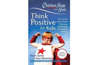 Chicken Soup for the Soul: Think Positive for Kids - 101 Stories about Good Decisions, Self-Esteem, and Positive Thinking