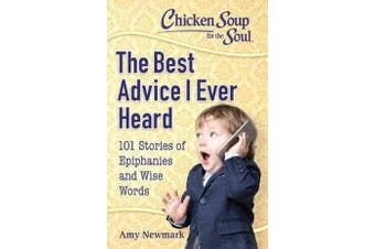 Chicken Soup for the Soul: The Best Advice I Ever Heard - 101 Stories of Epiphanies and Wise Words