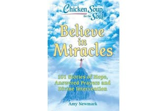 Chicken Soup for the Soul: Believe in Miracles - 101 Stories of Hope, Answered Prayers and Divine Intervention