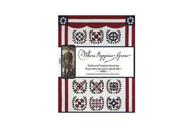 Where Poppies Grow - Quilts and Projects Honoring Those Who Served in World War 1