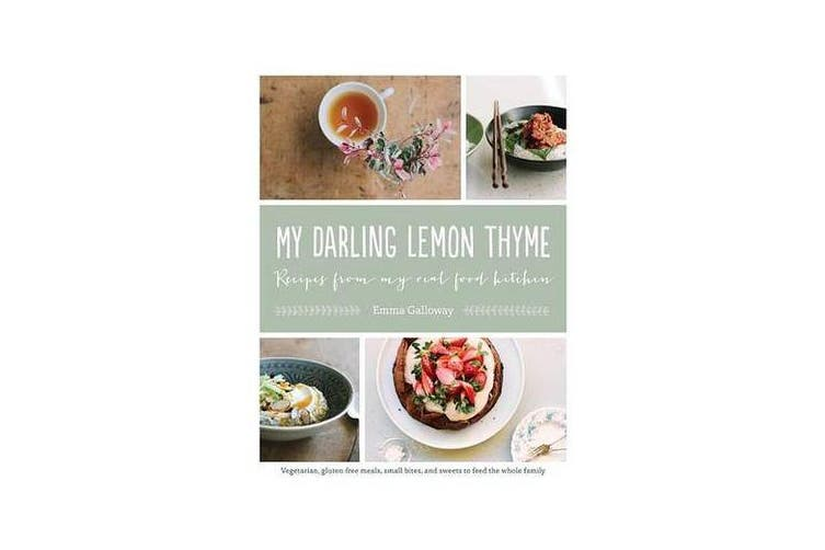 My Darling Lemon Thyme - Recipes from My Real Food Kitchen: Vegetarian, Gluten-Free Meals, Small Bites, and Sweets to Feed the Whole Family