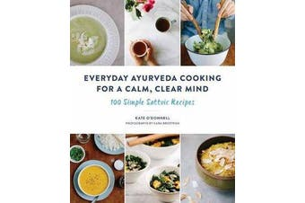 Everyday Ayurveda Cooking for a Calm, Clear Mind - 100 Simple Sattvic Recipes
