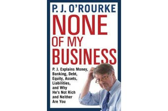None of My Business - P.J. Explains Money, Banking, Debt, Equity, Assets, Liabilities and Why He's Not Rich and Neither are You