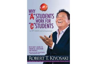 """Why """"A"""" Students Work for """"C"""" Students and Why """"B"""" Students Work for the Government - Rich Dad's Guide to Financial Education for Parents"""