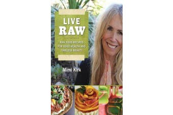 Live Raw - Raw Food Recipes for Good Health and Timeless Beauty