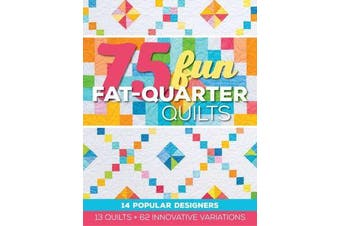 75 Fun Fat-Quarter Quilts - 13 Quilts + 62 Innovative Variations