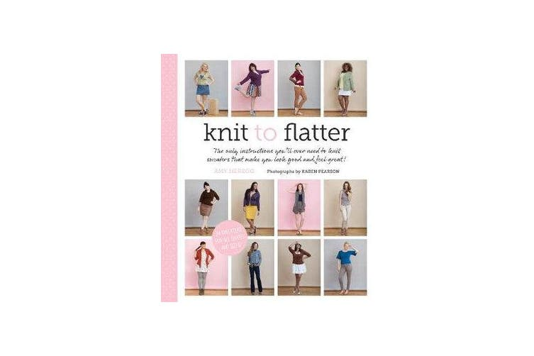 Knit to Flatter - The Only Instructions You'll Ever Need to Knit Sweaters that Make You Look Good and Feel Great!