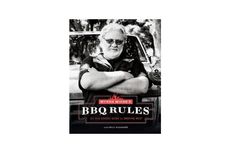 Myron Mixon's BBQ Rules: The Old-School Guide to Smoking Meat - The Old-School Guide to Smoking Meat