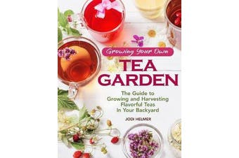 Growing Your Own Tea Garden - Plants and Plans for Growing and Harvesting Traditional and Herbal Teas