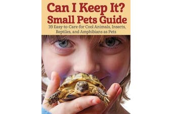 Can I Keep It? Small Pets Guide - 39 Cool, Easy-To-Care-for Insects, Reptiles, Mammals, Amphibians, and More