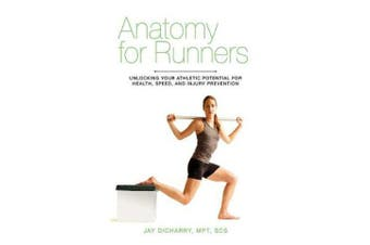 Anatomy for Runners - Unlocking Your Athletic Potential for Health, Speed, and Injury Prevention