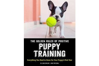 The Golden Rules of Positive Puppy Training - Everything You Need to Know for Your Puppy's First Year