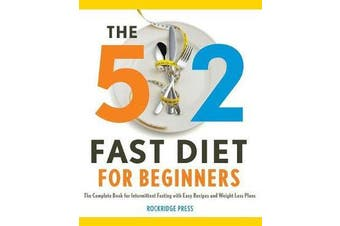 5:2 Fast Diet for Beginners - The Complete Book for Intermittent Fasting with Easy Recipes and Weight Loss Plans