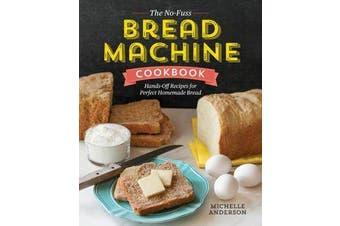 The No-Fuss Bread Machine Cookbook - Hands-Off Recipes for Perfect Homemade Bread
