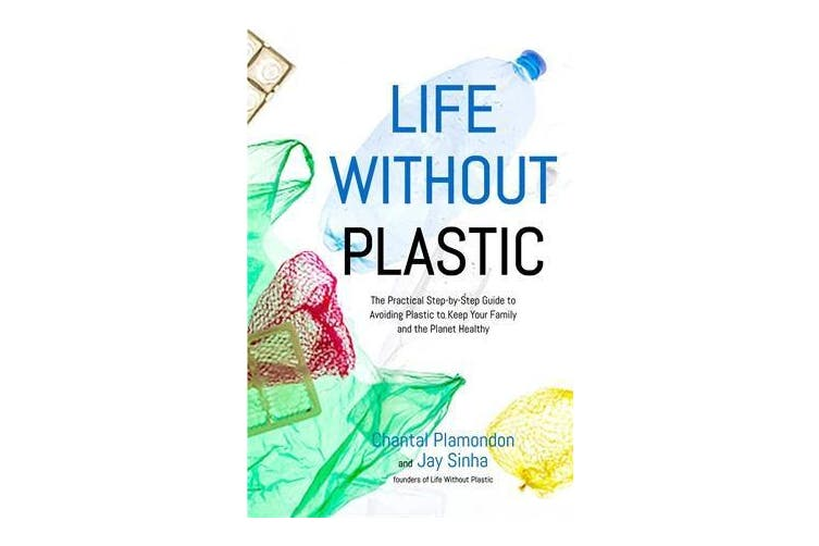 Life Without Plastic - The Practical Step-by-Step Guide to Avoiding Plastic to Keep Your Family and the Planet Healthy