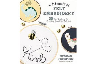 Whimsical Felt Embroidery - 30 Easy Projects for Creating Exquisite Wall Art