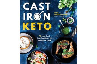 Cast Iron Keto - 75 Low-Carb One Pot Meals for the Home Cook