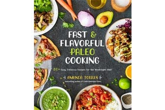 Fast & Flavorful Paleo Cooking - 80 Easy, Delicious Recipes for the Weeknight Chef