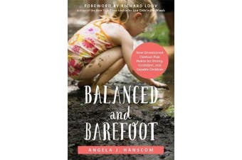 Balanced and Barefoot - How Unrestricted Outdoor Play Makes for Strong, Confident, and Capable Children