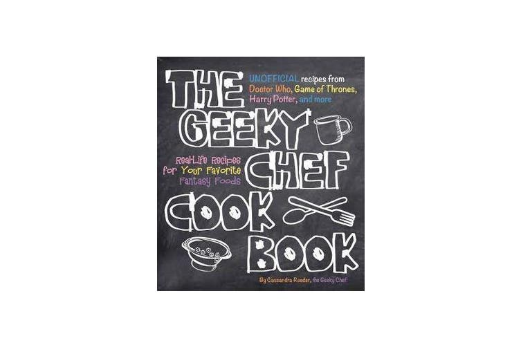 The Geeky Chef Cookbook - Real-Life Recipes for Your Favorite Fantasy Foods - Unofficial Recipes from Doctor Who, Game of Thrones, Harry Potter, and more