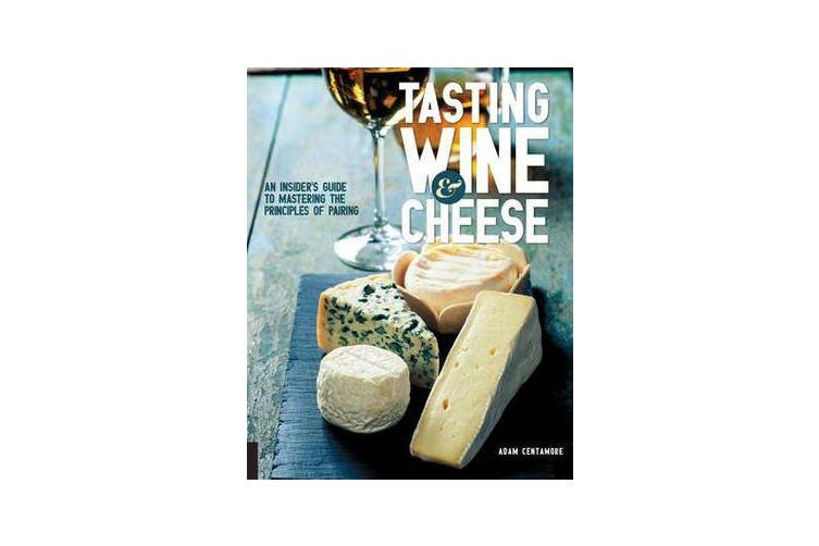 Tasting Wine and Cheese - An Insider's Guide to Mastering the Principles of Pairing