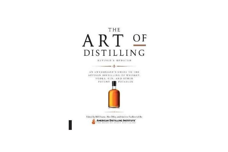 The Art of Distilling, Revised and Expanded - An Enthusiast's Guide to the Artisan Distilling of Whiskey, Vodka, Gin and other Potent Potables