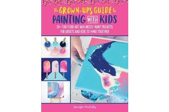 The Grown-Up's Guide to Painting with Kids - 20+ fun fluid art and messy paint projects for adults and kids to make together