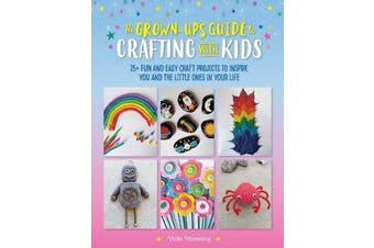 The Grown-Up's Guide to Crafting with Kids - 25+ fun and easy craft projects to inspire you and the little ones in your life