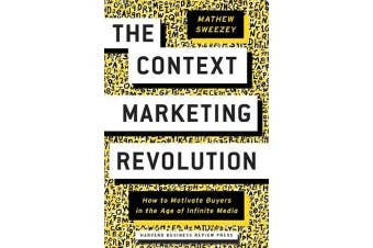 The Context Marketing Revolution - How to Motivate Buyers in the Age of Infinite Media