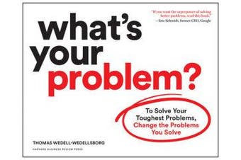 What's Your Problem? - To Solve Your Toughest Problems, Change the Problems You Solve