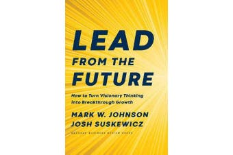 Lead from the Future - How to Turn Visionary Thinking Into Breakthrough Growth
