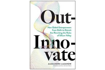 Out-Innovate - How Global Entrepreneurs - from Delhi to Detroit - Are Rewriting the Rules of Silicon Valley