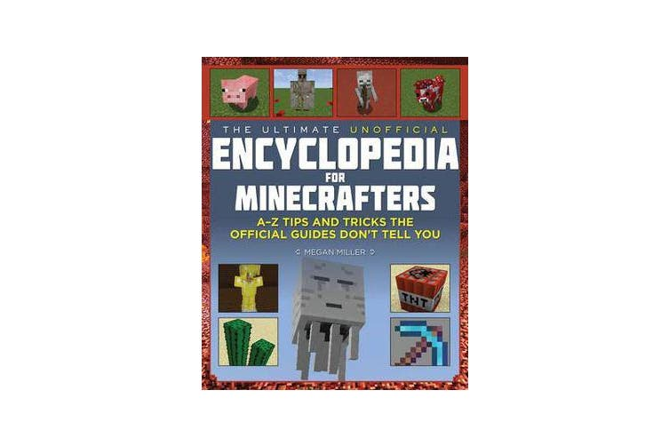 The Ultimate Unofficial Encyclopedia for Minecrafters - An A - Z Book of Tips and Tricks the Official Guides Don't Teach You